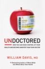 Undoctored : How You Can Seize Control of Your Health and Become Smarter Than Your Doctor - eBook