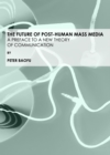 The Future of Post-Human Mass Media : A Preface to a New Theory of Communication - eBook