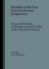 None Morality of the Past from the Present Perspective : Picture of Morality in Slovakia in the First Half of the Twentieth Century - eBook