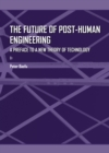 The Future of Post-Human Engineering : A Preface to a New Theory of Technology - eBook