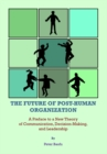 The Future of Post-Human Organization : A Preface to a New Theory of Communication, Decision-Making, and Leadership - eBook