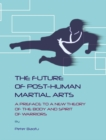 The Future of Post-Human Martial Arts : A Preface to a New Theory of the Body and Spirit of Warriors - eBook