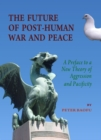The Future of Post-Human War and Peace : A Preface to a New Theory of Aggression and Pacificity - eBook