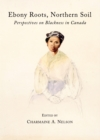 None Ebony Roots, Northern Soil : Perspectives on Blackness in Canada - eBook