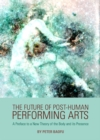 The Future of Post-Human Performing Arts : A Preface to a New Theory of the Body and its Presence - eBook