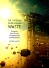 The Future of Post-Human Waste : Towards a New Theory of Uselessness and Usefulness - eBook