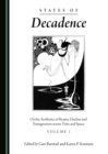 States of Decadence : On the Aesthetics of Beauty, Decline and Transgression across Time and Space Volume 1 - eBook