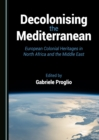 Decolonising the Mediterranean : European Colonial Heritages in North Africa and the Middle East - eBook