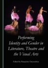 Performing Identity and Gender in Literature, Theatre and the Visual Arts - eBook
