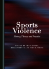 Sports and Violence : History, Theory, and Practice - eBook
