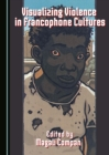 Visualizing Violence in Francophone Cultures - eBook
