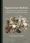 Equestrian Rebels : Critical Perspectives on Mariano Azuela and the Novel of the Mexican Revolution - eBook
