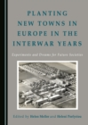 None Planting New Towns in Europe in the Interwar Years : Experiments and Dreams for Future Societies - eBook