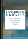 Corruption in Ukraine : Rulers' Mentality and the Destiny of the Nation, Geophilosophy of Ukraine - eBook