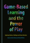 Game-Based Learning and the Power of Play : Exploring Evidence, Challenges and Future Directions - eBook