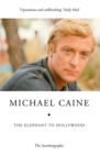 The Elephant to Hollywood : Michael Caine's most up-to-date, definitive, bestselling autobiography - Book