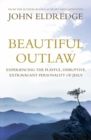 Beautiful Outlaw : Experiencing the Playful, Disruptive, Extravagant Personality of Jesus - eBook
