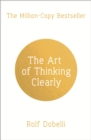 The Art of Thinking Clearly: Better Thinking, Better Decisions - eBook