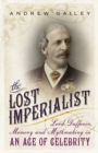 The Lost Imperialist : Lord Dufferin, Memory and Mythmaking in an Age of Celebrity - eBook