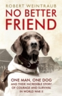 No Better Friend : One Man, One Dog, and Their Incredible Story of Courage and Survival in World War II - Book