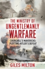 The Ministry of Ungentlemanly Warfare : Churchill's Mavericks: Plotting Hitler's Defeat - Book