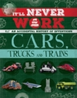 It'll Never Work: Cars, Trucks and Trains : An Accidental History of Inventions - Book