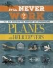 It'll Never Work: Planes and Helicopters : An Accidental History of Inventions - Book