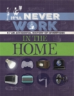 It'll Never Work: In the Home : An Accidental History of Inventions - Book