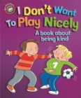 Our Emotions and Behaviour: I Don't Want to Play Nicely: A book about being kind - Book