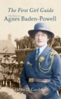 The First Girl Guide : The Story of Agnes Baden-Powell - eBook