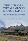 The Life of a Steam Railway Photographer : The Reverend Alan Newman - eBook