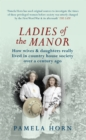 Ladies of the Manor : How Wives & Daughters Really Lived in Country House Society Over a Century Ago - Book