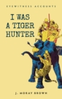 Eyewitness Accounts I Was a Tiger Hunter - eBook