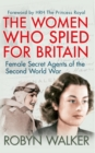 The Women Who Spied for Britain : Female Secret Agents of the Second World War - Book