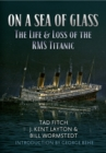 On a Sea of Glass : The Life & Loss of the RMS Titanic - Book