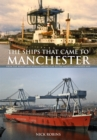 The Ships That Came to Manchester : From the Mersey and Weaver Sailing Flat to the Mighty Container Ship - eBook