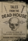 Tales from the Dead-House : A Collection of Macabre True Crimes - eBook