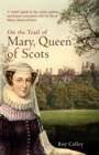 On the Trail of Mary, Queen of Scots : A visitor's guide to the castles, palaces and houses associated with the life of Mary, Queen of Scots - Book