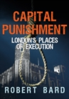 Capital Punishment : London's Places of Execution - Book