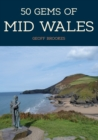 50 Gems of Mid Wales : The History & Heritage of the Most Iconic Places - eBook