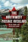 The Northwest Passage Overland : The Epic Journey that Helped Create Canada - eBook