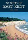 50 Gems of East Kent : The History & Heritage of the Most Iconic Places - Book