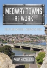 Medway Towns at Work : People and Industries Through the Years - Book