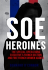 SOE Heroines : The Special Operations Executive's French Section and Free French Women Agents - Book