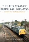 The Later Years of British Rail 1980-1995: Eastern and Southern England - Book