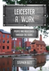 Leicester at Work : People and Industries Through the Years - eBook
