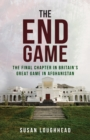 The End Game : The Final Chapter in Britain's Great Game in Afghanistan - Book