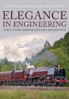 Elegance in Engineering : The Classic British Steam Locomotive - Book