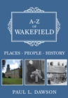 A-Z of Wakefield : Places-People-History - Book
