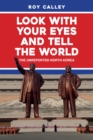 Look with your Eyes and Tell the World : The Unreported North Korea - Book